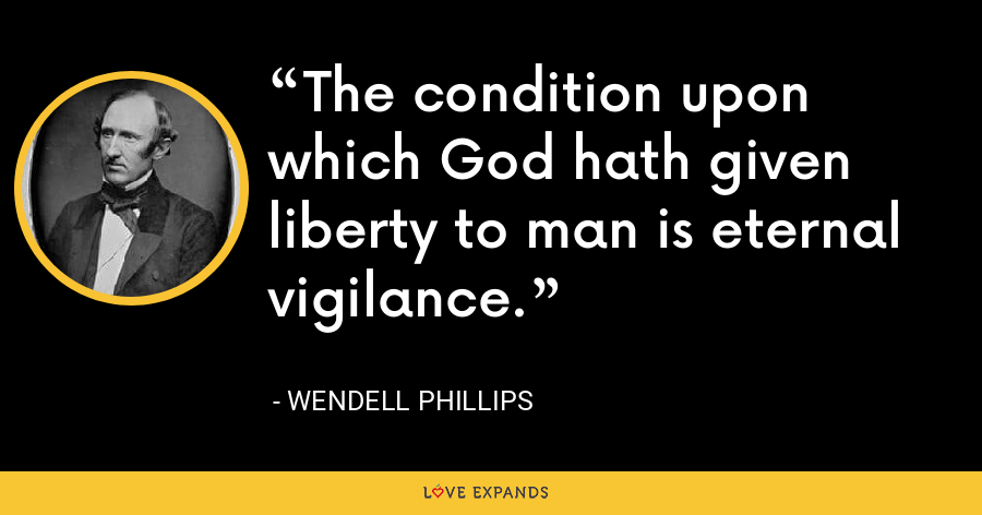 The condition upon which God hath given liberty to man is eternal vigilance. - Wendell Phillips