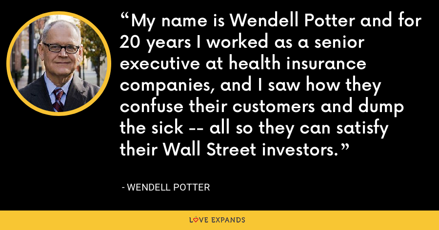 My name is Wendell Potter and for 20 years I worked as a senior executive at health insurance companies, and I saw how they confuse their customers and dump the sick -- all so they can satisfy their Wall Street investors. - Wendell Potter