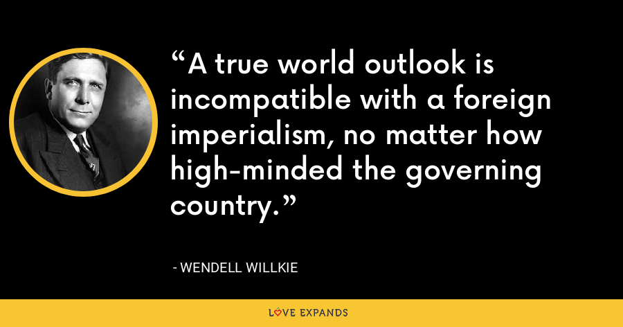 A true world outlook is incompatible with a foreign imperialism, no matter how high-minded the governing country. - Wendell Willkie