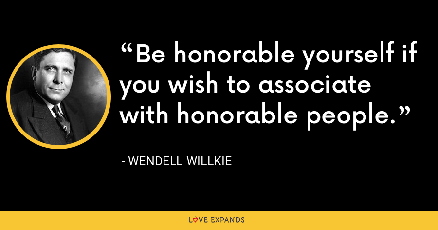Be honorable yourself if you wish to associate with honorable people. - Wendell Willkie