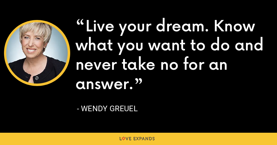 Live your dream. Know what you want to do and never take no for an answer. - Wendy Greuel