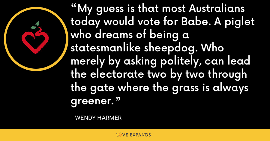 My guess is that most Australians today would vote for Babe. A piglet who dreams of being a statesmanlike sheepdog. Who merely by asking politely, can lead the electorate two by two through the gate where the grass is always greener. - Wendy Harmer