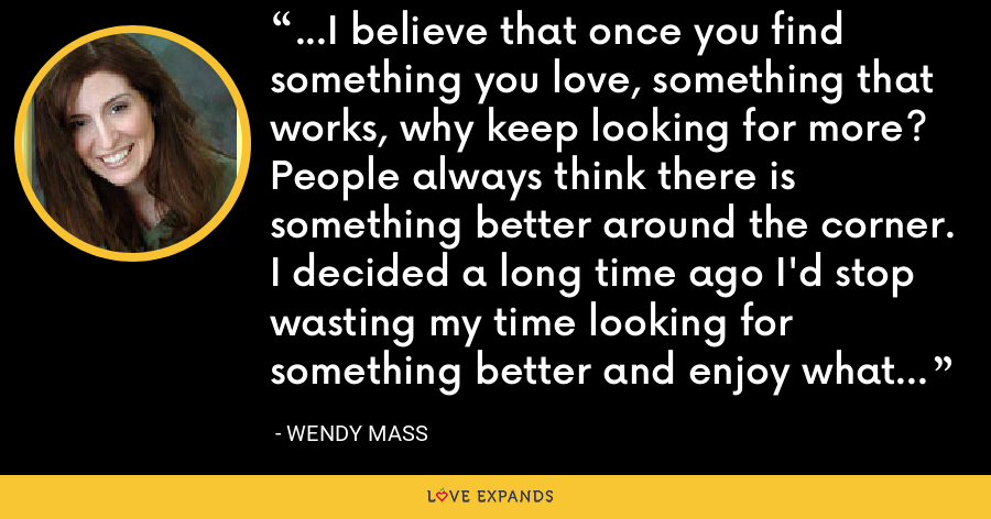 ...I believe that once you find something you love, something that works, why keep looking for more? People always think there is something better around the corner. I decided a long time ago I'd stop wasting my time looking for something better and enjoy what I had. - Wendy Mass