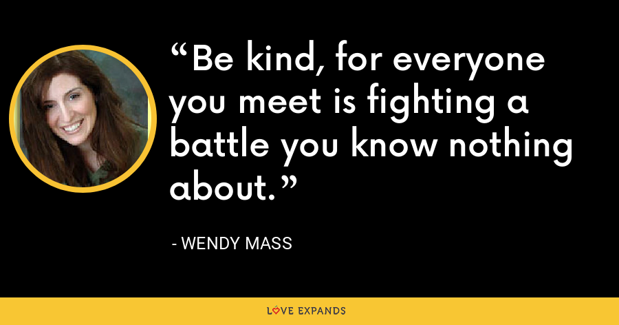Be kind, for everyone you meet is fighting a battle you know nothing about. - Wendy Mass