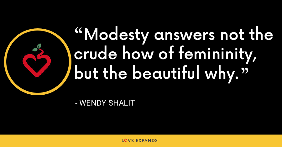 Modesty answers not the crude how of femininity, but the beautiful why. - Wendy Shalit