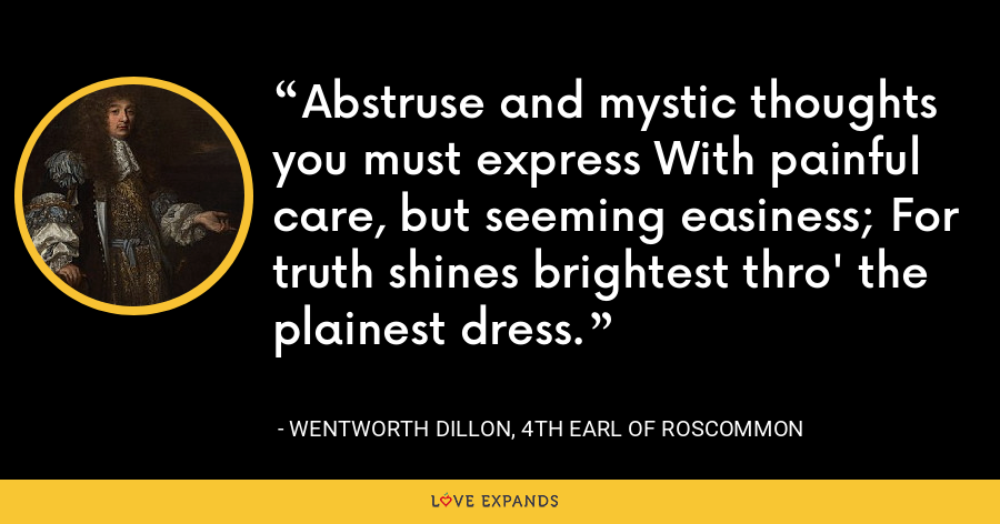 Abstruse and mystic thoughts you must express With painful care, but seeming easiness; For truth shines brightest thro' the plainest dress. - Wentworth Dillon, 4th Earl of Roscommon