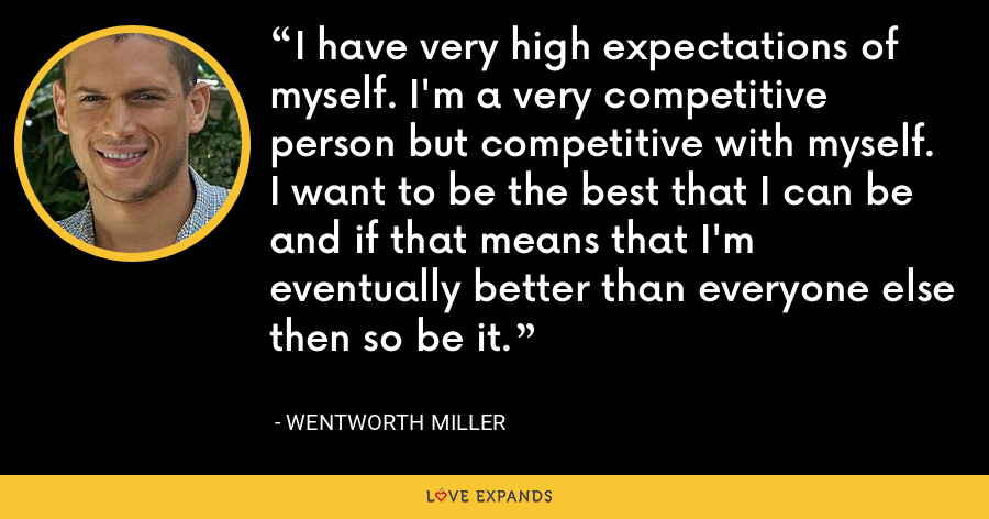 I have very high expectations of myself. I'm a very competitive person but competitive with myself. I want to be the best that I can be and if that means that I'm eventually better than everyone else then so be it. - Wentworth Miller