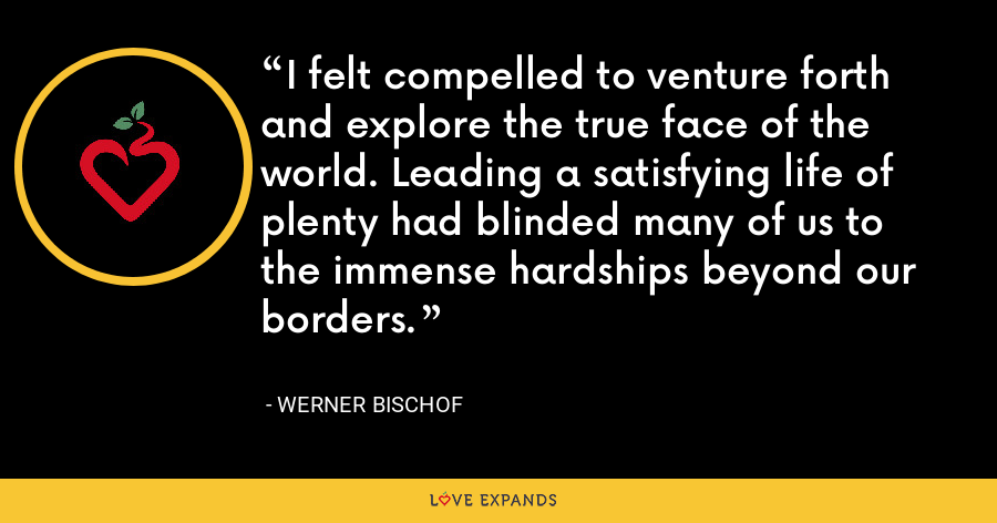 I felt compelled to venture forth and explore the true face of the world. Leading a satisfying life of plenty had blinded many of us to the immense hardships beyond our borders. - Werner Bischof