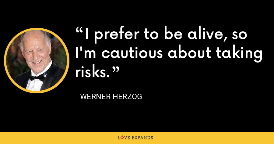 I prefer to be alive, so I'm cautious about taking risks. - Werner Herzog