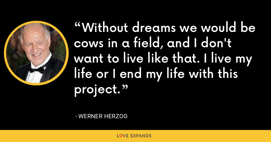 Without dreams we would be cows in a field, and I don't want to live like that. I live my life or I end my life with this project. - Werner Herzog