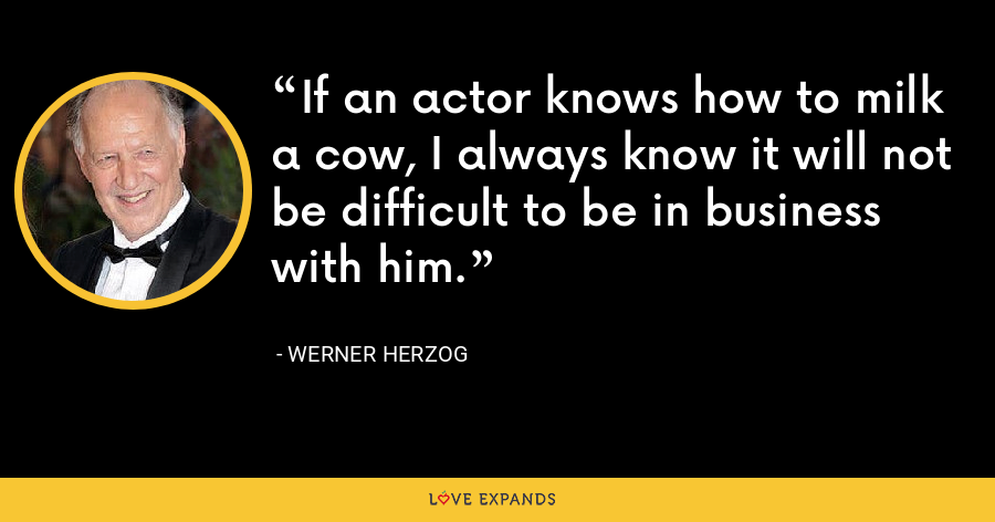 If an actor knows how to milk a cow, I always know it will not be difficult to be in business with him. - Werner Herzog