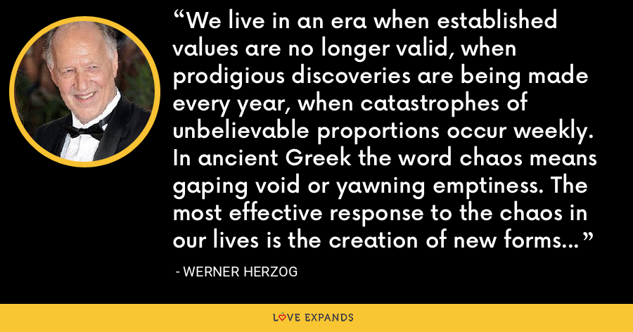We live in an era when established values are no longer valid, when prodigious discoveries are being made every year, when catastrophes of unbelievable proportions occur weekly. In ancient Greek the word chaos means gaping void or yawning emptiness. The most effective response to the chaos in our lives is the creation of new forms of literature, music, poetry, art and cinema. - Werner Herzog