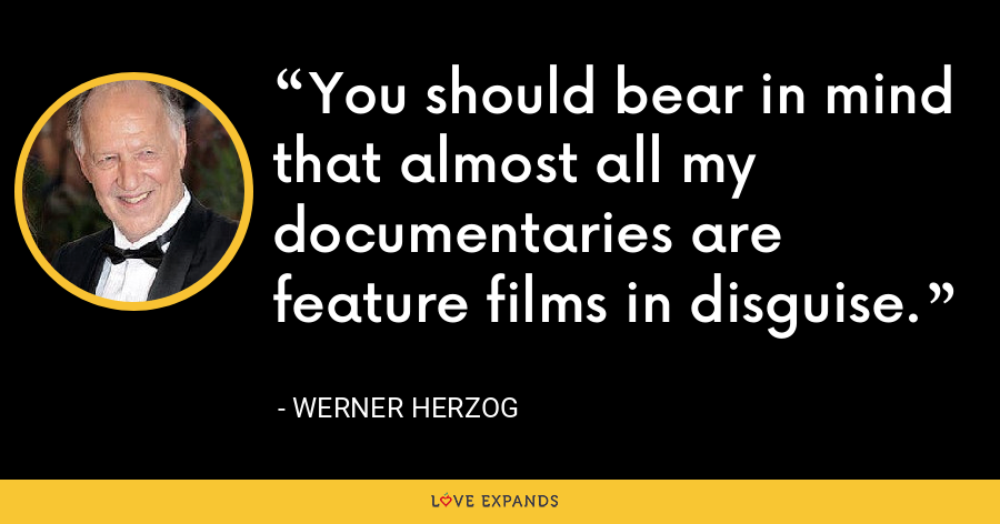 You should bear in mind that almost all my documentaries are feature films in disguise. - Werner Herzog