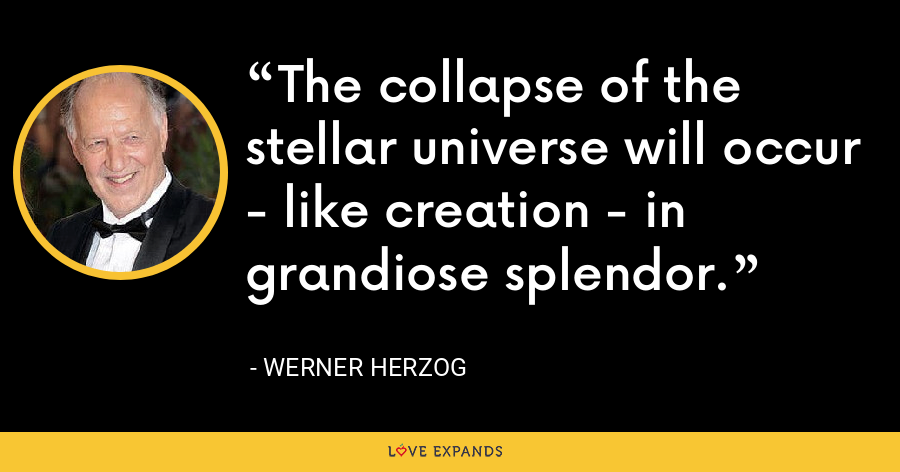 The collapse of the stellar universe will occur - like creation - in grandiose splendor. - Werner Herzog