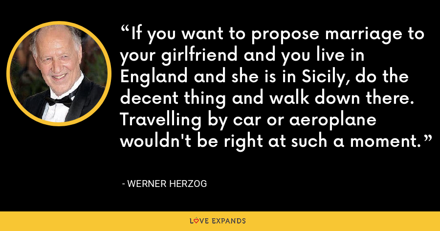 If you want to propose marriage to your girlfriend and you live in England and she is in Sicily, do the decent thing and walk down there. Travelling by car or aeroplane wouldn't be right at such a moment. - Werner Herzog