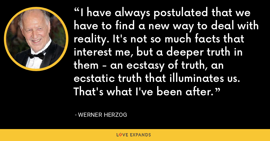 I have always postulated that we have to find a new way to deal with reality. It's not so much facts that interest me, but a deeper truth in them - an ecstasy of truth, an ecstatic truth that illuminates us. That's what I've been after. - Werner Herzog