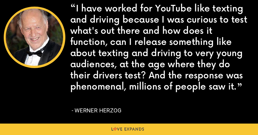 I have worked for YouTube like texting and driving because I was curious to test what's out there and how does it function, can I release something like about texting and driving to very young audiences, at the age where they do their drivers test? And the response was phenomenal, millions of people saw it. - Werner Herzog