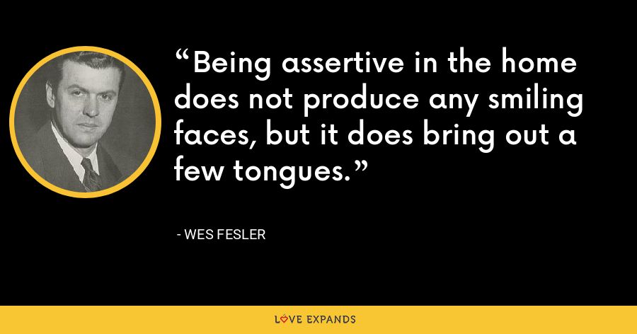 Being assertive in the home does not produce any smiling faces, but it does bring out a few tongues. - Wes Fesler