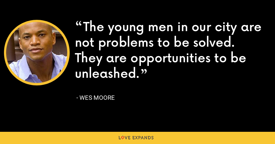 The young men in our city are not problems to be solved. They are opportunities to be unleashed. - Wes Moore