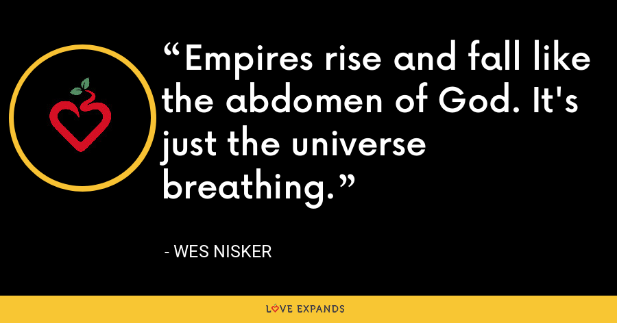 Empires rise and fall like the abdomen of God. It's just the universe breathing. - Wes Nisker