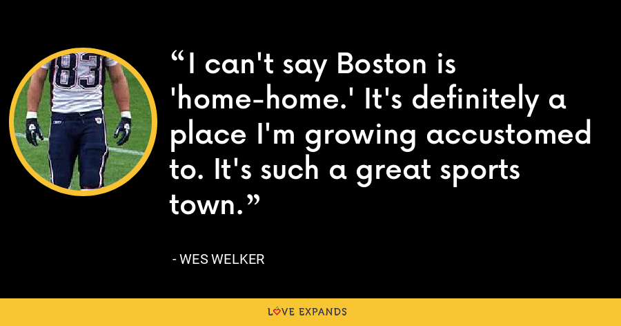 I can't say Boston is 'home-home.' It's definitely a place I'm growing accustomed to. It's such a great sports town. - Wes Welker