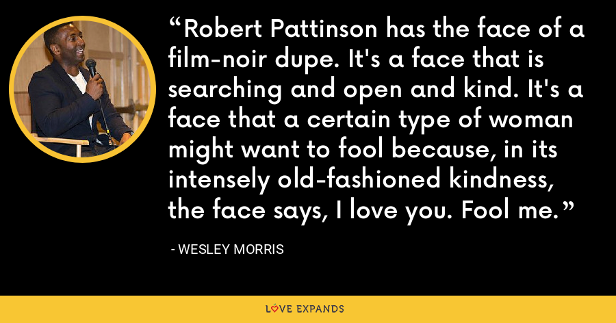Robert Pattinson has the face of a film-noir dupe. It's a face that is searching and open and kind. It's a face that a certain type of woman might want to fool because, in its intensely old-fashioned kindness, the face says, I love you. Fool me. - Wesley Morris