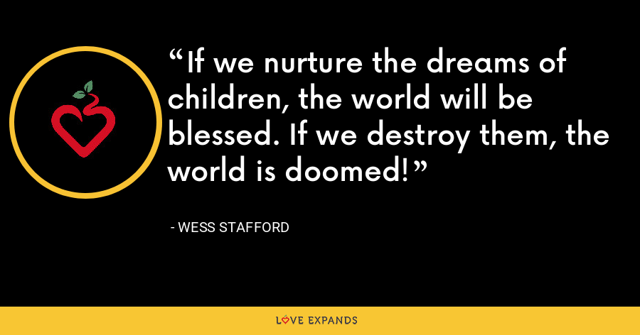 If we nurture the dreams of children, the world will be blessed. If we destroy them, the world is doomed! - Wess Stafford