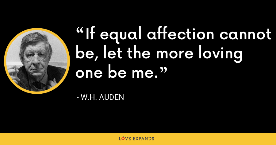 If equal affection cannot be, let the more loving one be me. - W.H. Auden