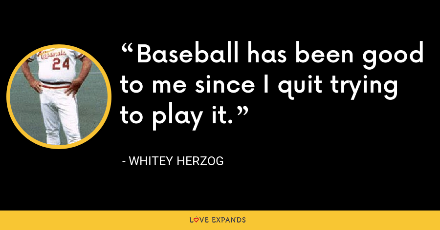 Baseball has been good to me since I quit trying to play it. - Whitey Herzog