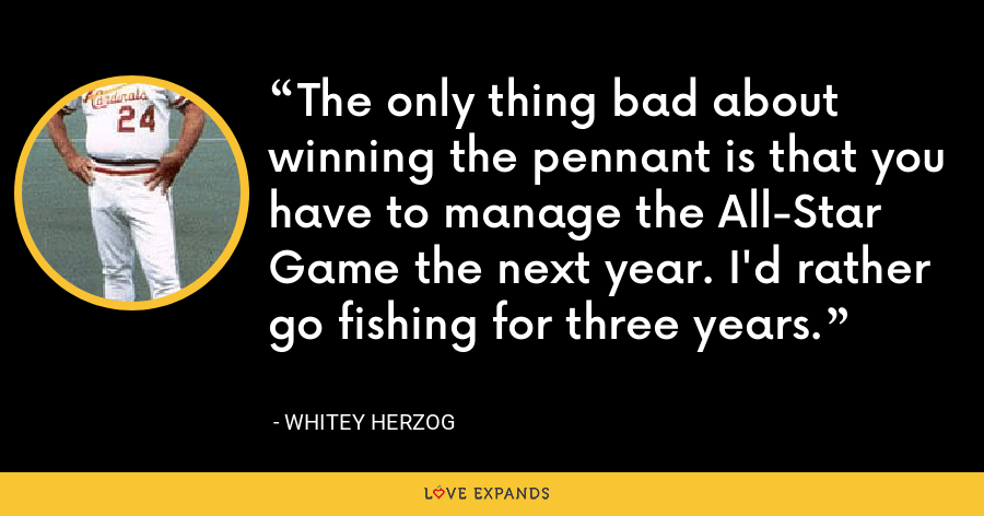 The only thing bad about winning the pennant is that you have to manage the All-Star Game the next year. I'd rather go fishing for three years. - Whitey Herzog