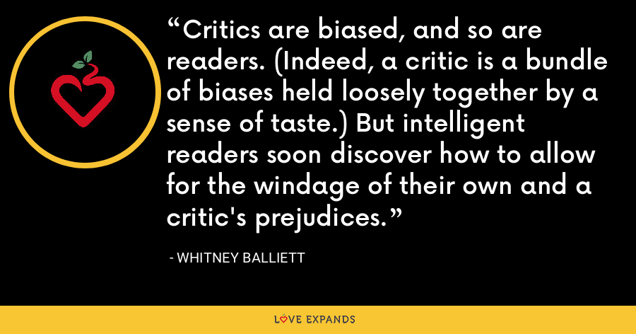 Critics are biased, and so are readers. (Indeed, a critic is a bundle of biases held loosely together by a sense of taste.) But intelligent readers soon discover how to allow for the windage of their own and a critic's prejudices. - Whitney Balliett