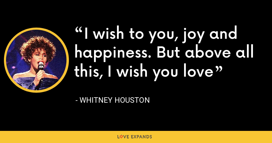 I wish to you, joy and happiness. But above all this, I wish you love - Whitney Houston
