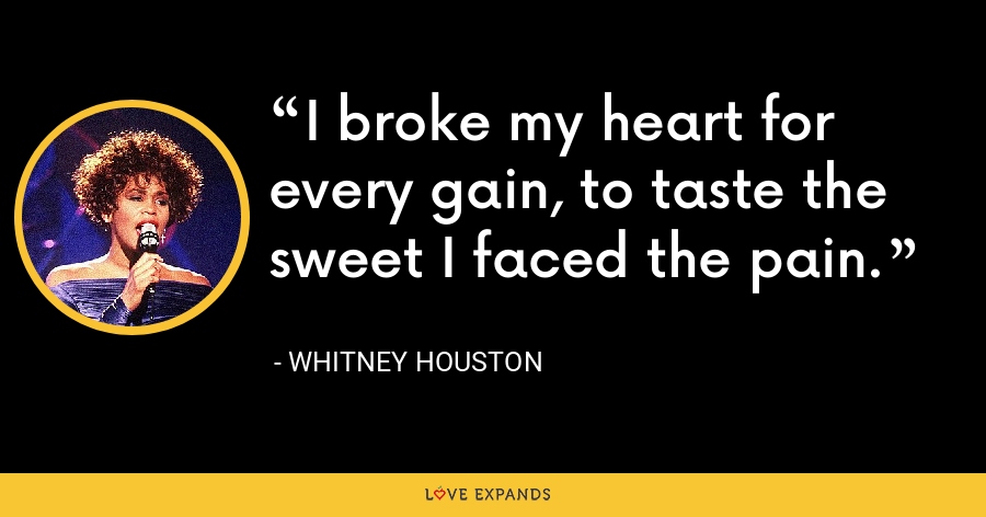 I broke my heart for every gain, to taste the sweet I faced the pain. - Whitney Houston