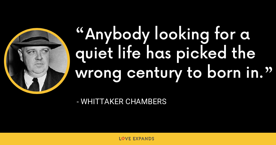 Anybody looking for a quiet life has picked the wrong century to born in. - Whittaker Chambers