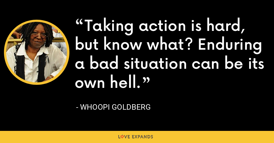 Taking action is hard, but know what? Enduring a bad situation can be its own hell. - Whoopi Goldberg