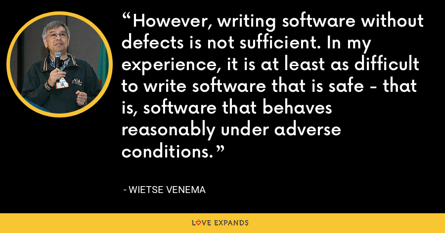 However, writing software without defects is not sufficient. In my experience, it is at least as difficult to write software that is safe - that is, software that behaves reasonably under adverse conditions. - Wietse Venema