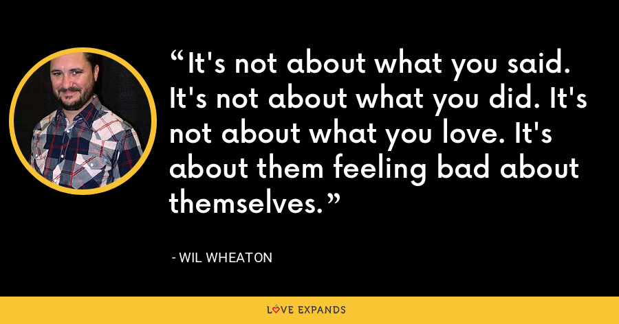 It's not about what you said. It's not about what you did. It's not about what you love. It's about them feeling bad about themselves. - Wil Wheaton