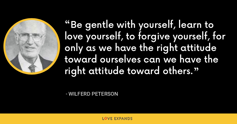 Be gentle with yourself, learn to love yourself, to forgive yourself, for only as we have the right attitude toward ourselves can we have the right attitude toward others. - Wilferd Peterson