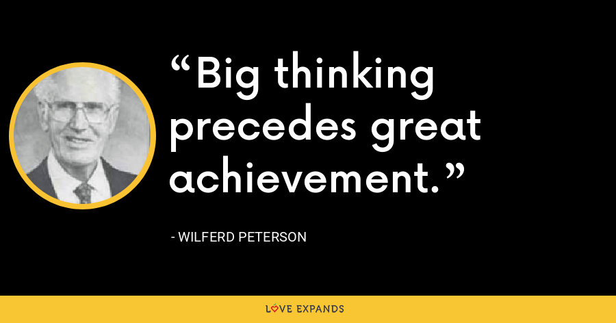 Big thinking precedes great achievement. - Wilferd Peterson