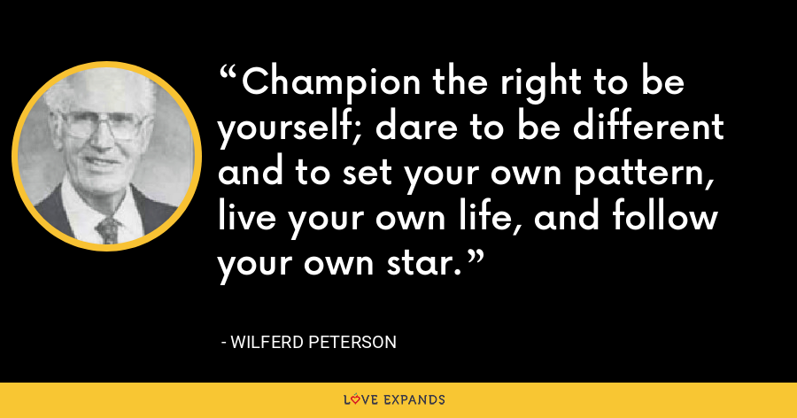 Champion the right to be yourself; dare to be different and to set your own pattern, live your own life, and follow your own star. - Wilferd Peterson