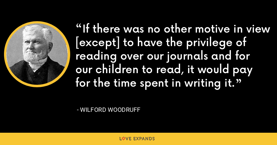 If there was no other motive in view [except] to have the privilege of reading over our journals and for our children to read, it would pay for the time spent in writing it. - Wilford Woodruff