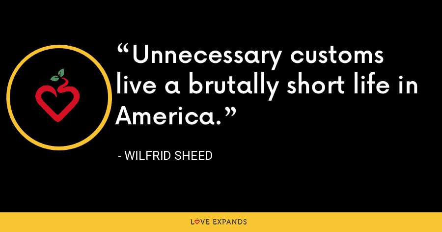 Unnecessary customs live a brutally short life in America. - Wilfrid Sheed