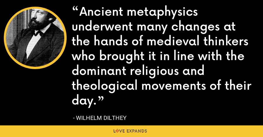 Ancient metaphysics underwent many changes at the hands of medieval thinkers who brought it in line with the dominant religious and theological movements of their day. - Wilhelm Dilthey