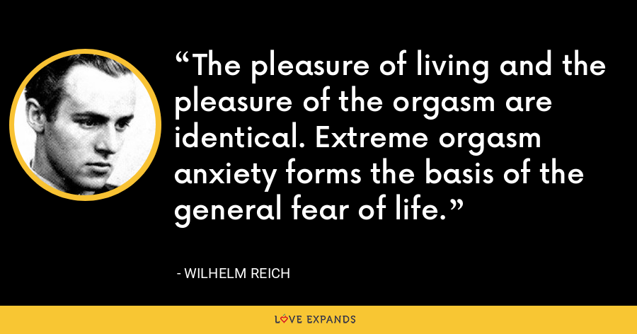 The pleasure of living and the pleasure of the orgasm are identical. Extreme orgasm anxiety forms the basis of the general fear of life. - Wilhelm Reich