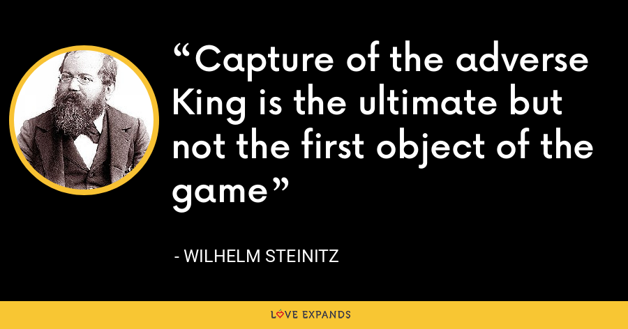 Capture of the adverse King is the ultimate but not the first object of the game - Wilhelm Steinitz