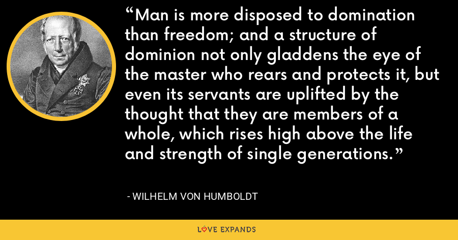 Man is more disposed to domination than freedom; and a structure of dominion not only gladdens the eye of the master who rears and protects it, but even its servants are uplifted by the thought that they are members of a whole, which rises high above the life and strength of single generations. - Wilhelm von Humboldt