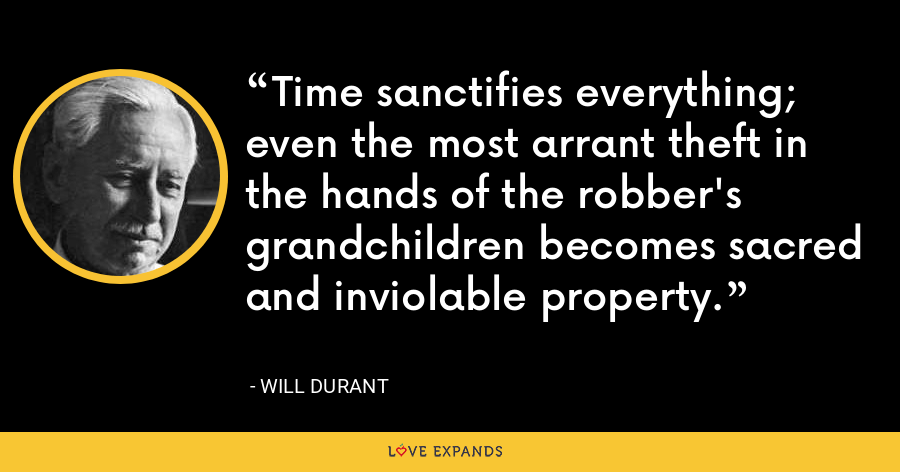 Time sanctifies everything; even the most arrant theft in the hands of the robber's grandchildren becomes sacred and inviolable property. - Will Durant