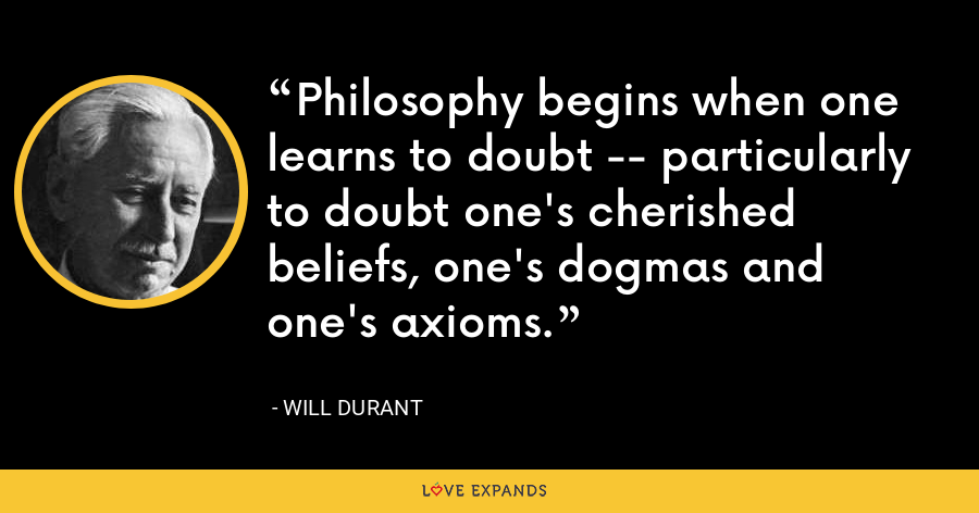 Philosophy begins when one learns to doubt -- particularly to doubt one's cherished beliefs, one's dogmas and one's axioms. - Will Durant