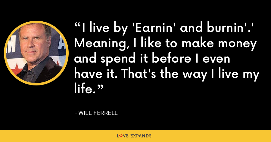 I live by 'Earnin' and burnin'.' Meaning, I like to make money and spend it before I even have it. That's the way I live my life. - Will Ferrell