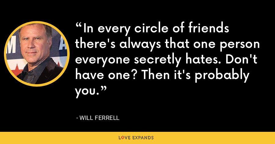 In every circle of friends there's always that one person everyone secretly hates. Don't have one? Then it's probably you. - Will Ferrell